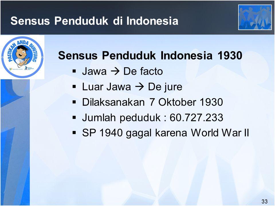 33 Sensus Penduduk di Indonesia Sensus Penduduk Indonesia 1930  Jawa  De facto  Luar Jawa  De jure  Dilaksanakan 7 Oktober 1930  Jumlah peduduk : 60.727.233  SP 1940 gagal karena World War II