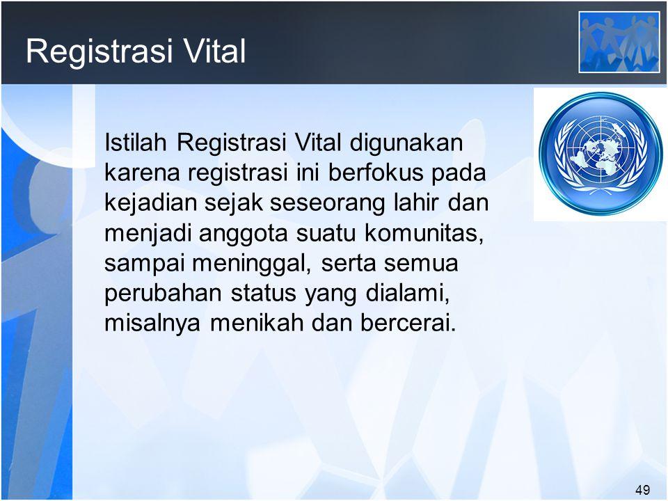 49 Registrasi Vital Istilah Registrasi Vital digunakan karena registrasi ini berfokus pada kejadian sejak seseorang lahir dan menjadi anggota suatu komunitas, sampai meninggal, serta semua perubahan status yang dialami, misalnya menikah dan bercerai.