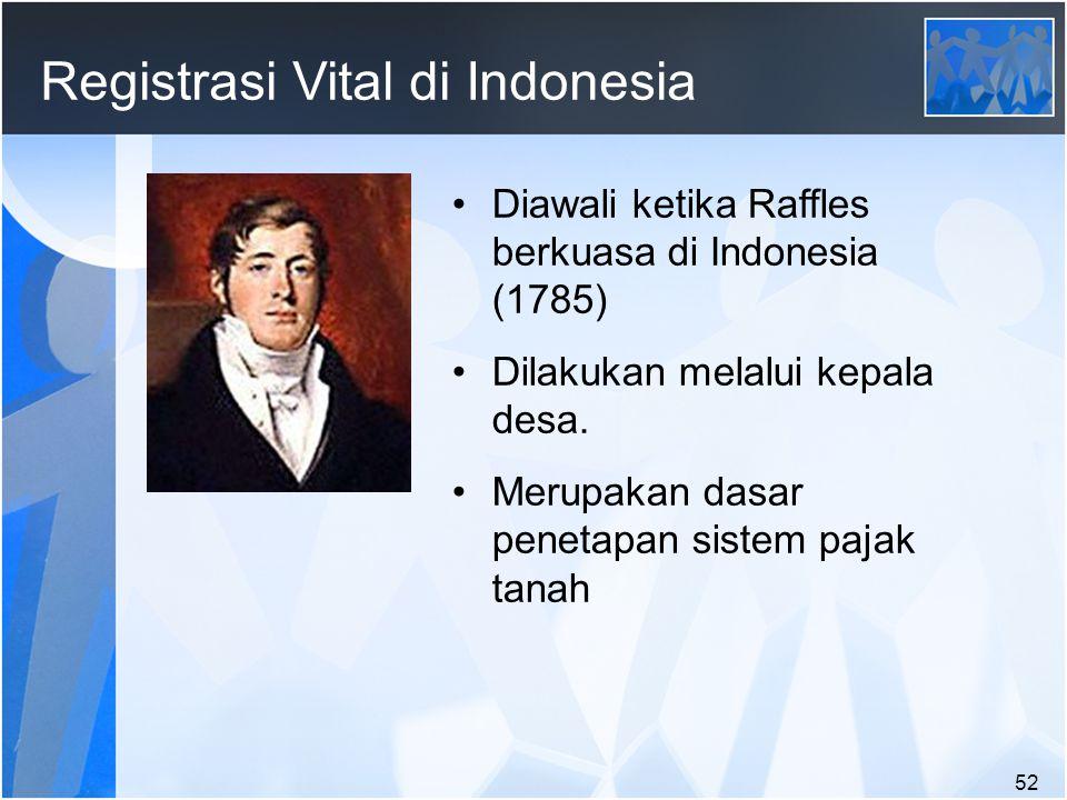 52 Registrasi Vital di Indonesia Diawali ketika Raffles berkuasa di Indonesia (1785) Dilakukan melalui kepala desa.