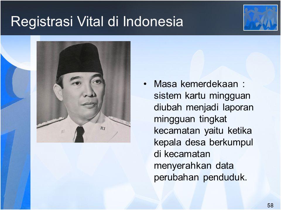 58 Registrasi Vital di Indonesia Masa kemerdekaan : sistem kartu mingguan diubah menjadi laporan mingguan tingkat kecamatan yaitu ketika kepala desa berkumpul di kecamatan menyerahkan data perubahan penduduk.