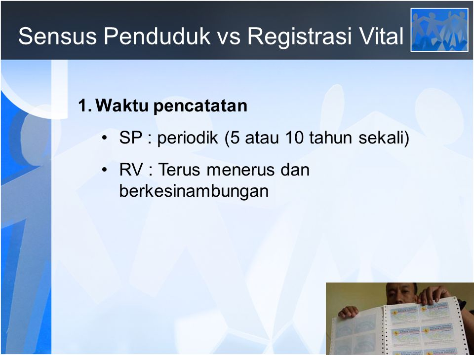 62 Sensus Penduduk vs Registrasi Vital 1.Waktu pencatatan SP : periodik (5 atau 10 tahun sekali) RV : Terus menerus dan berkesinambungan