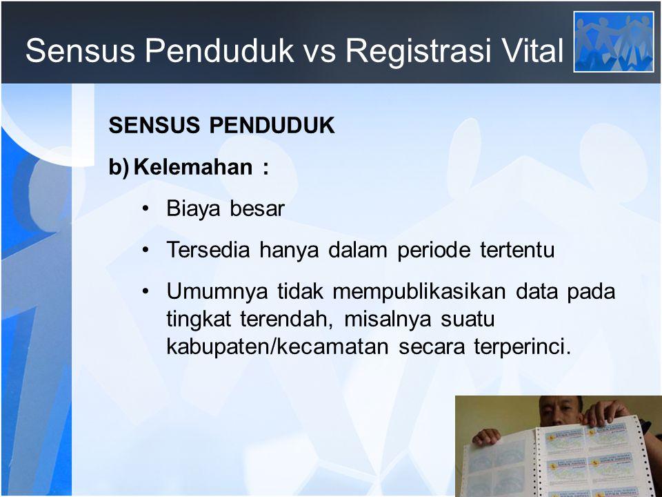 67 Sensus Penduduk vs Registrasi Vital SENSUS PENDUDUK b)Kelemahan : Biaya besar Tersedia hanya dalam periode tertentu Umumnya tidak mempublikasikan data pada tingkat terendah, misalnya suatu kabupaten/kecamatan secara terperinci.