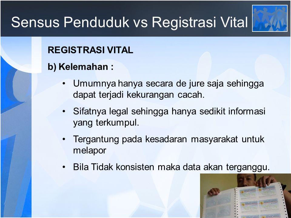 69 Sensus Penduduk vs Registrasi Vital REGISTRASI VITAL b)Kelemahan : Umumnya hanya secara de jure saja sehingga dapat terjadi kekurangan cacah.
