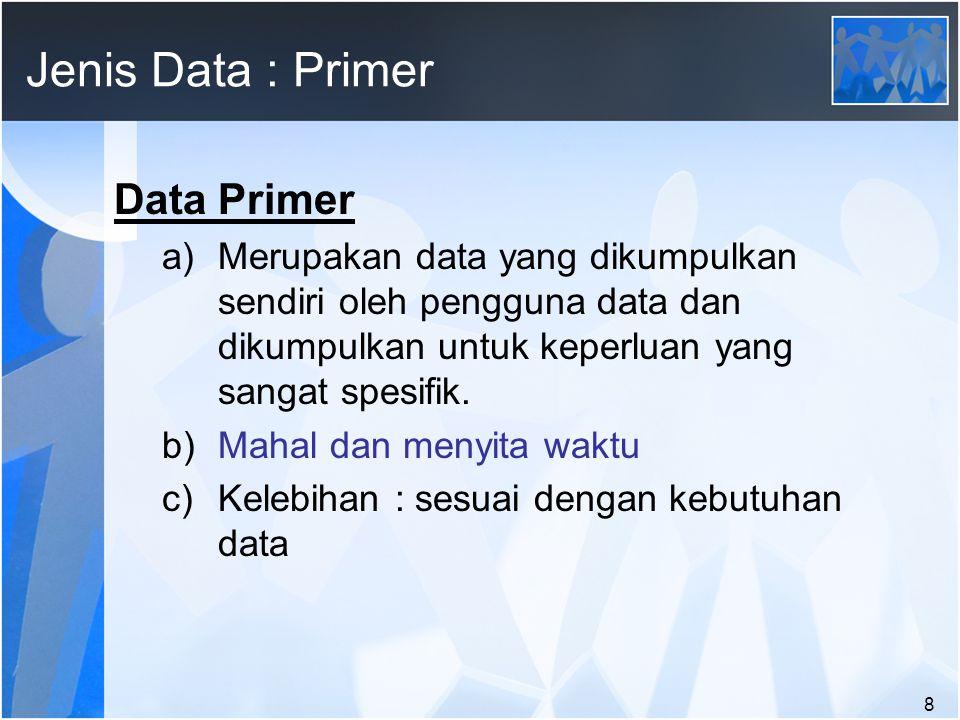8 Jenis Data : Primer Data Primer a)Merupakan data yang dikumpulkan sendiri oleh pengguna data dan dikumpulkan untuk keperluan yang sangat spesifik.