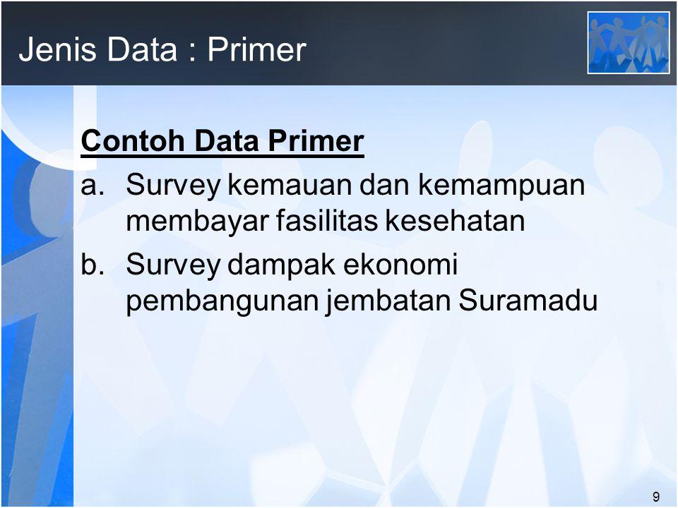 9 Jenis Data : Primer Contoh Data Primer a.Survey kemauan dan kemampuan membayar fasilitas kesehatan b.Survey dampak ekonomi pembangunan jembatan Suramadu