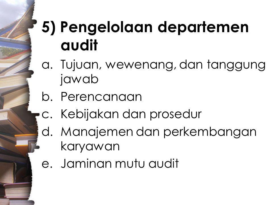 5) Pengelolaan departemen audit a.Tujuan, wewenang, dan tanggung jawab b.Perencanaan c.Kebijakan dan prosedur d.Manajemen dan perkembangan karyawan e.Jaminan mutu audit
