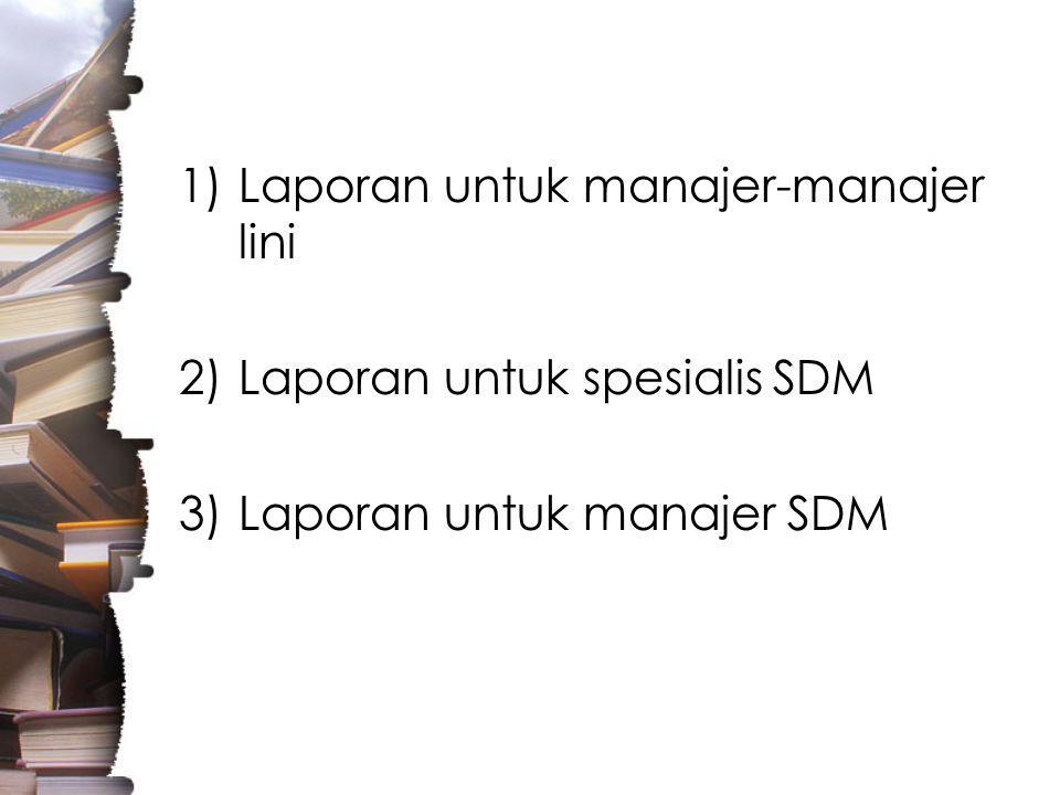 1)Laporan untuk manajer-manajer lini 2)Laporan untuk spesialis SDM 3)Laporan untuk manajer SDM