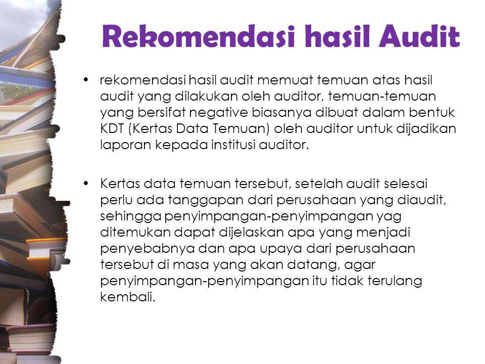 Rekomendasi hasil Audit rekomendasi hasil audit memuat temuan atas hasil audit yang dilakukan oleh auditor, temuan-temuan yang bersifat negative biasanya dibuat dalam bentuk KDT (Kertas Data Temuan) oleh auditor untuk dijadikan laporan kepada institusi auditor.