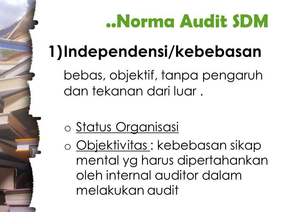 ..Norma Audit SDM 1)Independensi/kebebasan bebas, objektif, tanpa pengaruh dan tekanan dari luar.