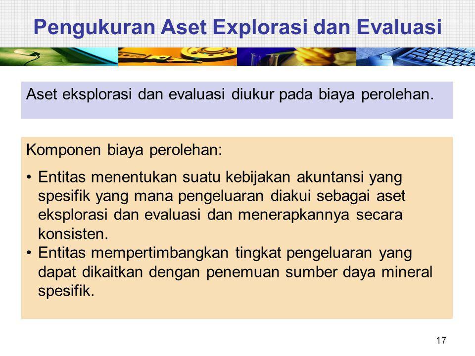 Pengukuran Aset Explorasi dan Evaluasi Aset eksplorasi dan evaluasi diukur pada biaya perolehan. 17 Komponen biaya perolehan: Entitas menentukan suatu