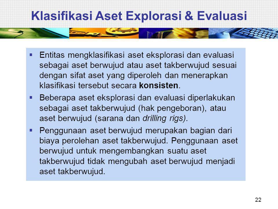 Klasifikasi Aset Explorasi & Evaluasi  Entitas mengklasifikasi aset eksplorasi dan evaluasi sebagai aset berwujud atau aset takberwujud sesuai dengan