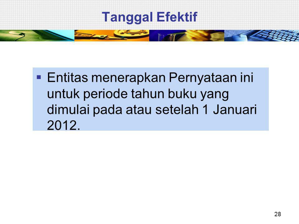 Tanggal Efektif  Entitas menerapkan Pernyataan ini untuk periode tahun buku yang dimulai pada atau setelah 1 Januari 2012. 28
