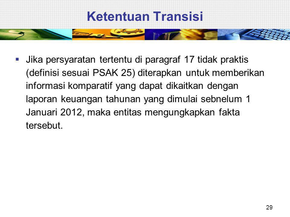 Ketentuan Transisi  Jika persyaratan tertentu di paragraf 17 tidak praktis (definisi sesuai PSAK 25) diterapkan untuk memberikan informasi komparatif