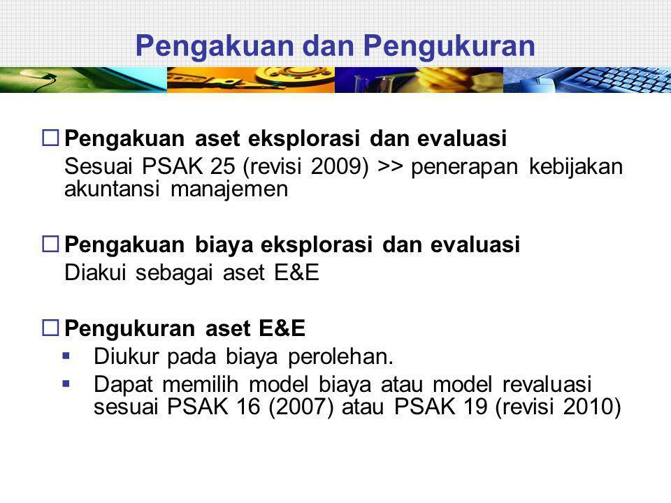 Pengakuan dan Pengukuran  Pengakuan aset eksplorasi dan evaluasi Sesuai PSAK 25 (revisi 2009) >> penerapan kebijakan akuntansi manajemen  Pengakuan biaya eksplorasi dan evaluasi Diakui sebagai aset E&E  Pengukuran aset E&E  Diukur pada biaya perolehan.