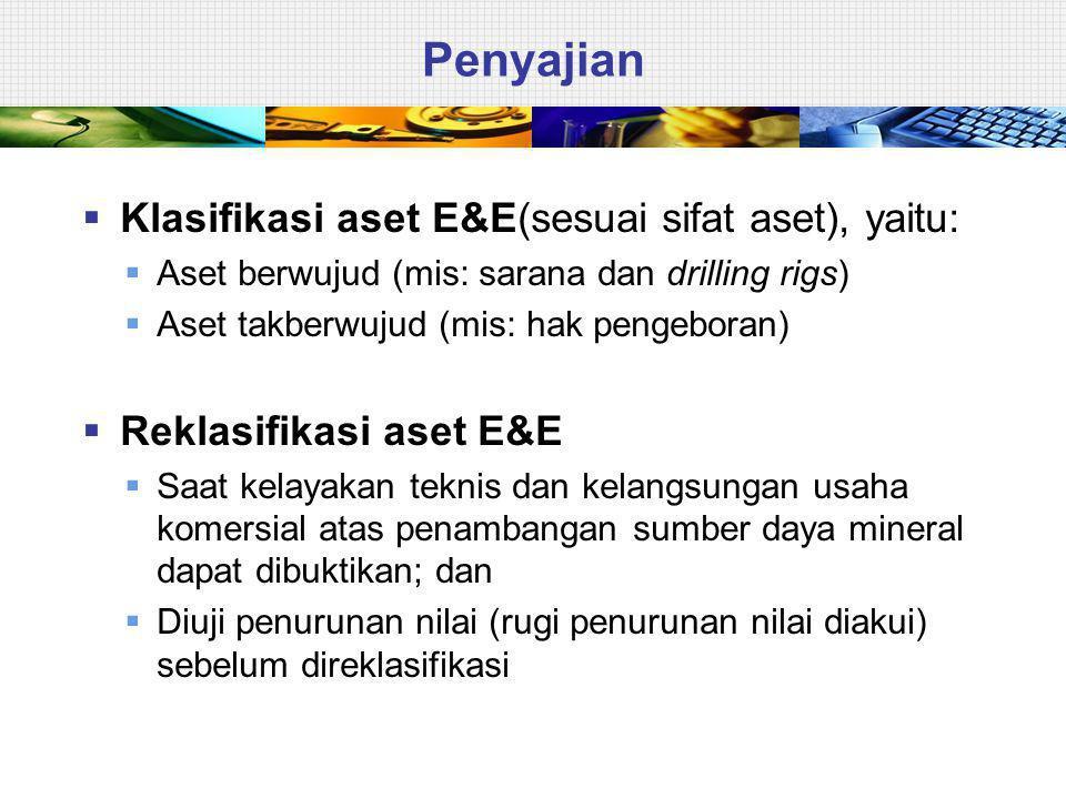 Penyajian  Klasifikasi aset E&E(sesuai sifat aset), yaitu:  Aset berwujud (mis: sarana dan drilling rigs)  Aset takberwujud (mis: hak pengeboran)  Reklasifikasi aset E&E  Saat kelayakan teknis dan kelangsungan usaha komersial atas penambangan sumber daya mineral dapat dibuktikan; dan  Diuji penurunan nilai (rugi penurunan nilai diakui) sebelum direklasifikasi