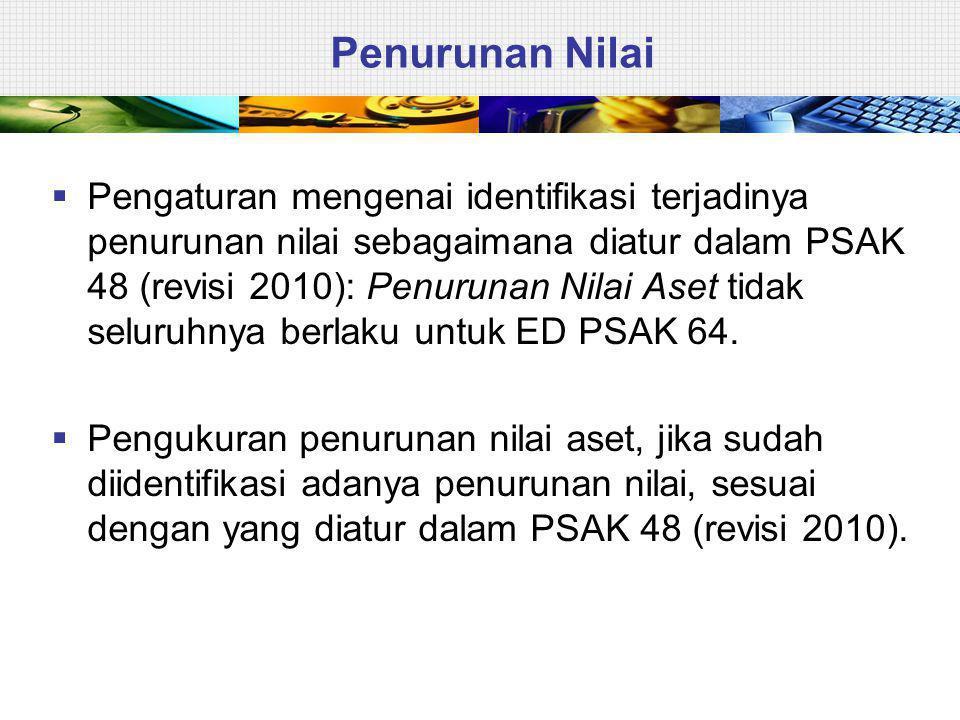Penurunan Nilai  Pengaturan mengenai identifikasi terjadinya penurunan nilai sebagaimana diatur dalam PSAK 48 (revisi 2010): Penurunan Nilai Aset tidak seluruhnya berlaku untuk ED PSAK 64.