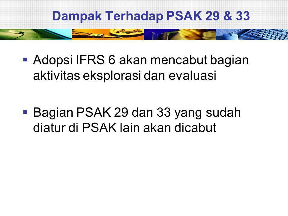 Dampak Terhadap PSAK 29 & 33  Adopsi IFRS 6 akan mencabut bagian aktivitas eksplorasi dan evaluasi  Bagian PSAK 29 dan 33 yang sudah diatur di PSAK lain akan dicabut
