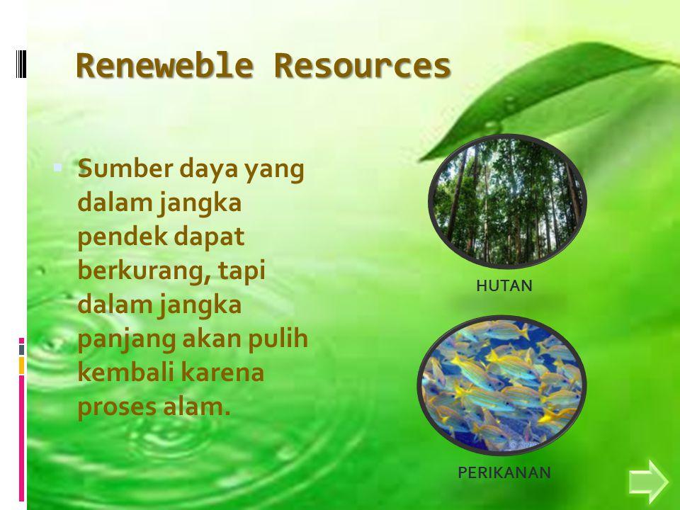 Reneweble Resources  Sumber daya yang dalam jangka pendek dapat berkurang, tapi dalam jangka panjang akan pulih kembali karena proses alam.