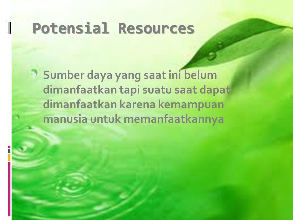 Potensial Resources  Sumber daya yang saat ini belum dimanfaatkan tapi suatu saat dapat dimanfaatkan karena kemampuan manusia untuk memanfaatkannya