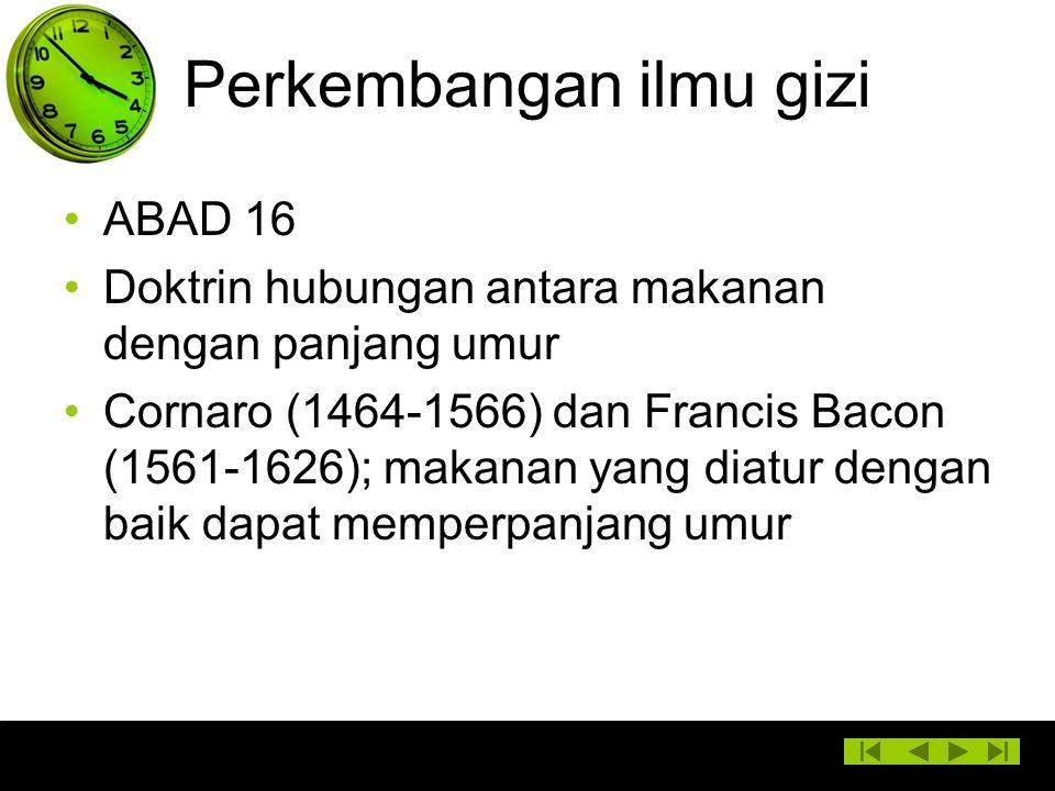 Perkembangan ilmu gizi ABAD 16 Doktrin hubungan antara makanan dengan panjang umur Cornaro (1464-1566) dan Francis Bacon (1561-1626); makanan yang dia