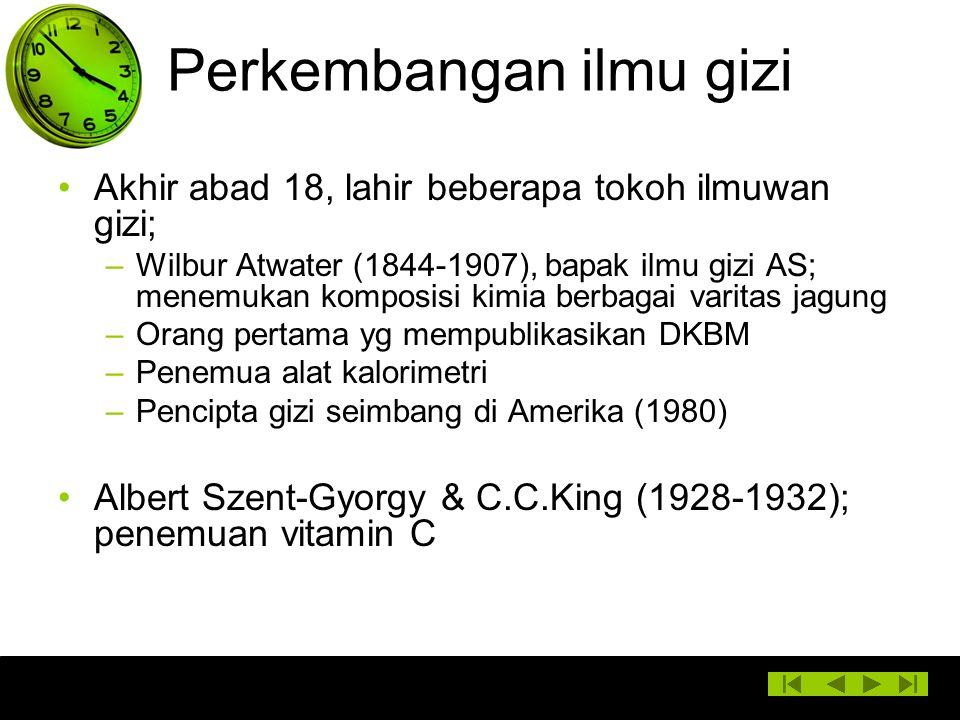 Perkembangan ilmu gizi Akhir abad 18, lahir beberapa tokoh ilmuwan gizi; –Wilbur Atwater (1844-1907), bapak ilmu gizi AS; menemukan komposisi kimia be