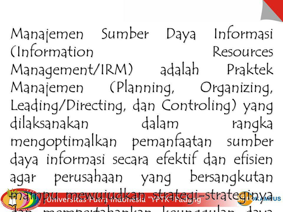 Manajemen Sumber Daya Informasi (Information Resources Management/IRM) adalah Praktek Manajemen (Planning, Organizing, Leading/Directing, dan Controli