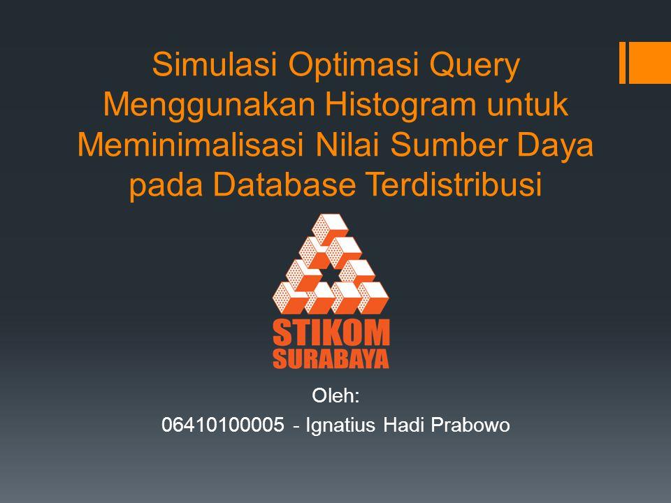 Simulasi Optimasi Query Menggunakan Histogram untuk Meminimalisasi Nilai Sumber Daya pada Database Terdistribusi Oleh: 06410100005 - Ignatius Hadi Pra