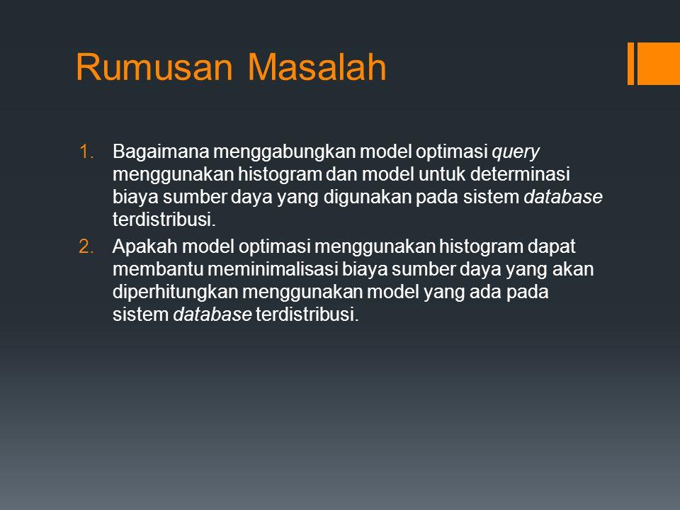 Rumusan Masalah 1.Bagaimana menggabungkan model optimasi query menggunakan histogram dan model untuk determinasi biaya sumber daya yang digunakan pada