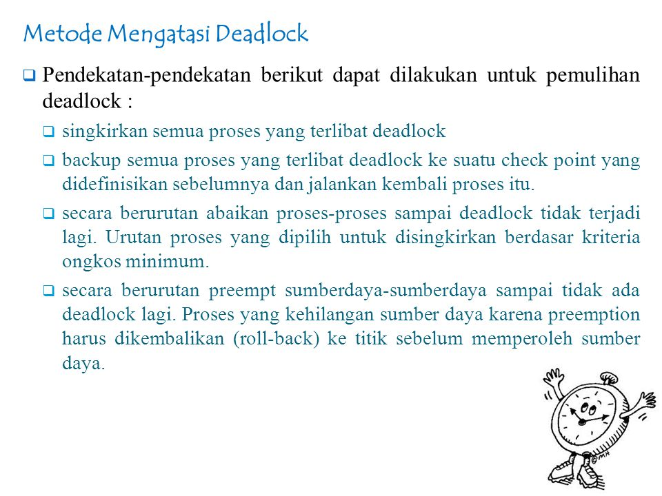 Metode Mengatasi Deadlock  Pendekatan-pendekatan berikut dapat dilakukan untuk pemulihan deadlock :  singkirkan semua proses yang terlibat deadlock