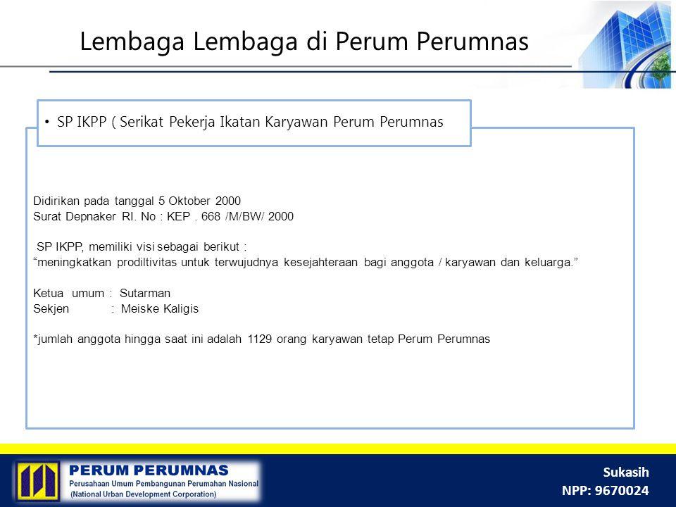 Sukasih NPP: 9670024 Lembaga Lembaga di Perum Perumnas Didirikan pada tanggal 5 Oktober 2000 Surat Depnaker RI. No : KEP. 668 /M/BW/ 2000 SP IKPP, mem