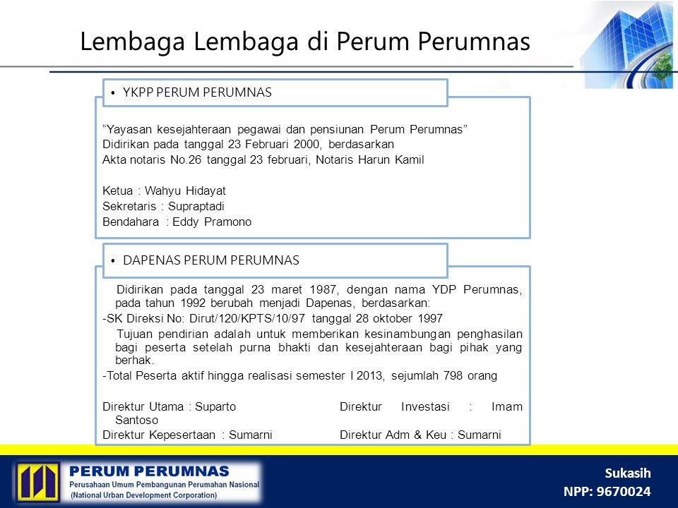 "Sukasih NPP: 9670024 ""Yayasan kesejahteraan pegawai dan pensiunan Perum Perumnas"" Didirikan pada tanggal 23 Februari 2000, berdasarkan Akta notaris No"