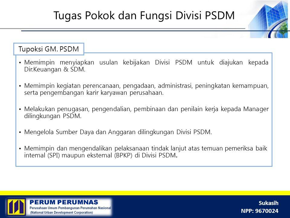 Sukasih NPP: 9670024 Tugas Pokok dan Fungsi Divisi PSDM Memimpin menyiapkan usulan kebijakan Divisi PSDM untuk diajukan kepada Dir.Keuangan & SDM. Mem