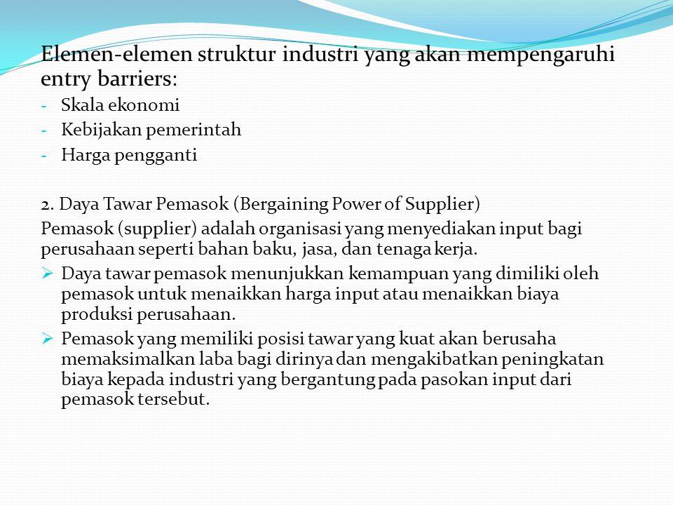Elemen-elemen struktur industri yang akan mempengaruhi entry barriers: - Skala ekonomi - Kebijakan pemerintah - Harga pengganti 2. Daya Tawar Pemasok