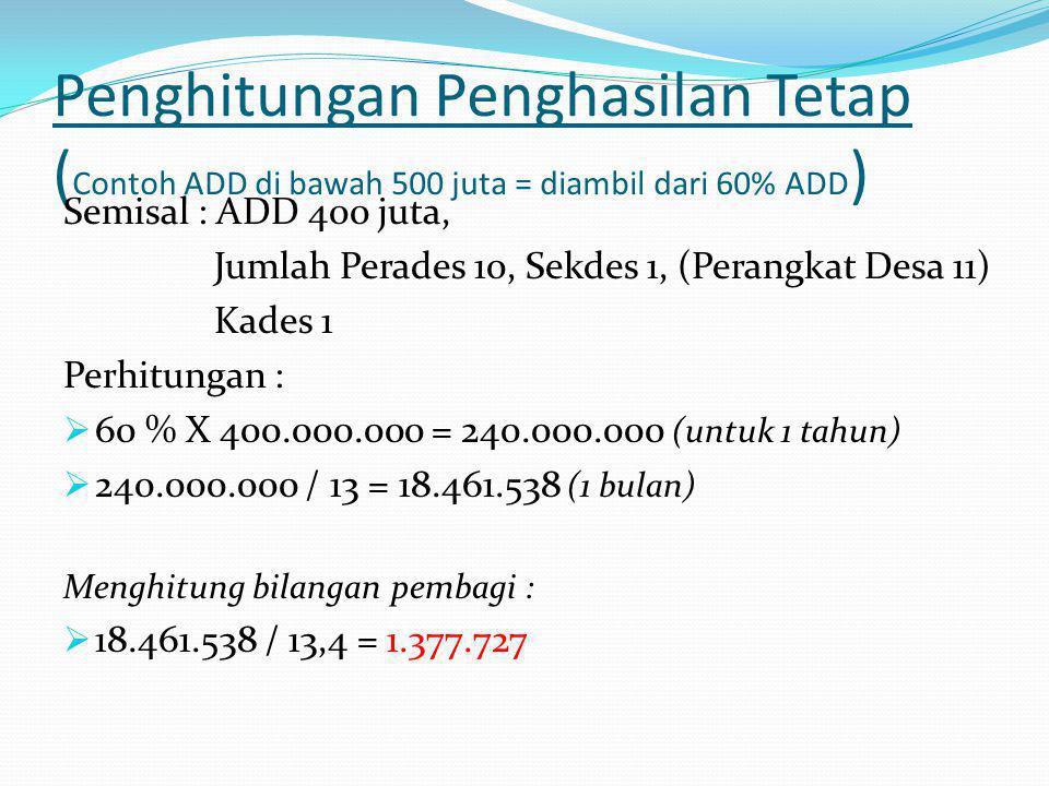 Penghitungan Penghasilan Tetap ( Contoh ADD di bawah 500 juta = diambil dari 60% ADD ) Semisal : ADD 400 juta, Jumlah Perades 10, Sekdes 1, (Perangkat