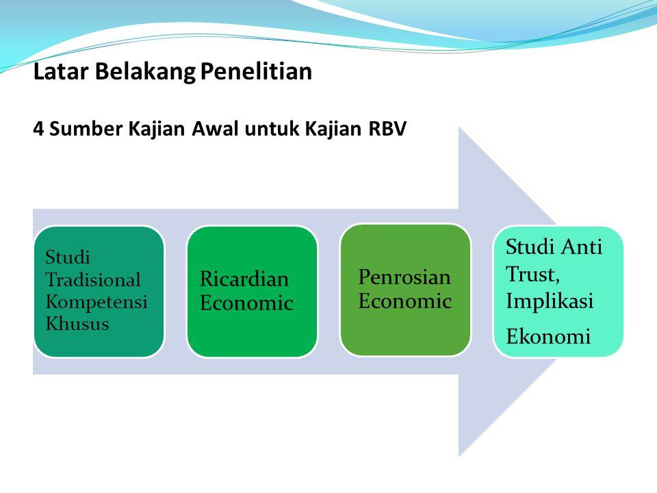 Latar Belakang Penelitian 4 Sumber Kajian Awal untuk Kajian RBV Studi Tradisional Kompetensi Khusus Ricardian Economic Penrosian Economic Studi Anti T