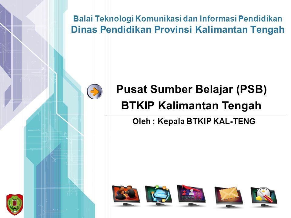 Balai Teknologi Komunikasi dan Informasi Pendidikan Dinas Pendidikan Provinsi Kalimantan Tengah Oleh : Kepala BTKIP KAL-TENG Pusat Sumber Belajar (PSB