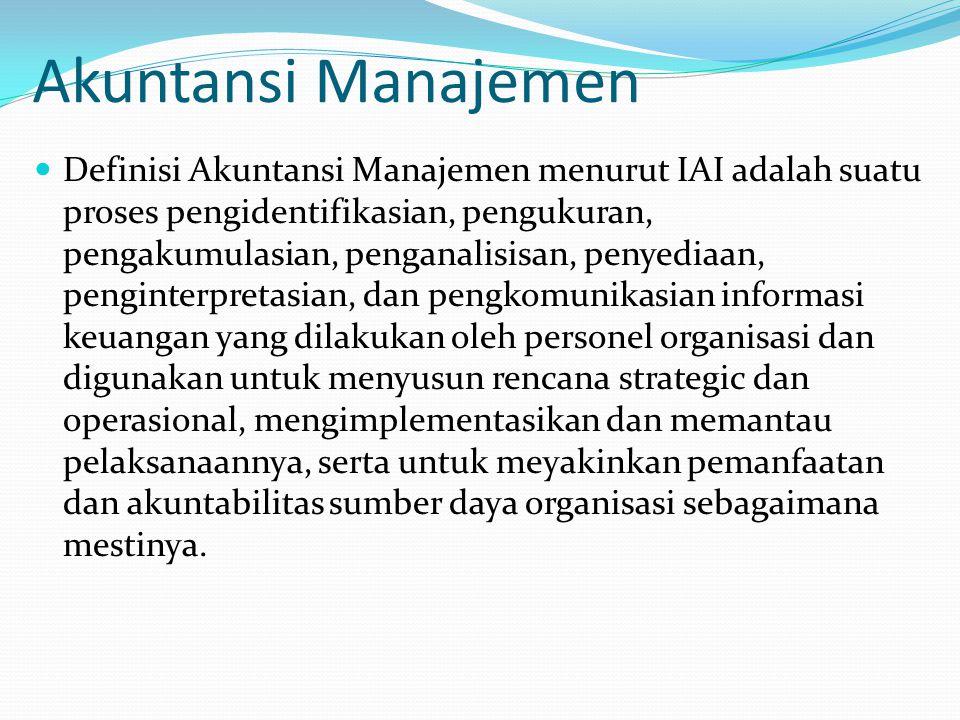 Akuntansi Manajemen Definisi Akuntansi Manajemen menurut IAI adalah suatu proses pengidentifikasian, pengukuran, pengakumulasian, penganalisisan, penyediaan, penginterpretasian, dan pengkomunikasian informasi keuangan yang dilakukan oleh personel organisasi dan digunakan untuk menyusun rencana strategic dan operasional, mengimplementasikan dan memantau pelaksanaannya, serta untuk meyakinkan pemanfaatan dan akuntabilitas sumber daya organisasi sebagaimana mestinya.