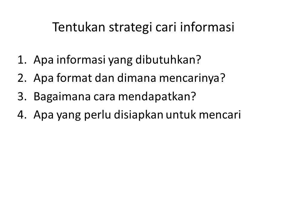 Tentukan strategi cari informasi 1.Apa informasi yang dibutuhkan? 2.Apa format dan dimana mencarinya? 3.Bagaimana cara mendapatkan? 4.Apa yang perlu d