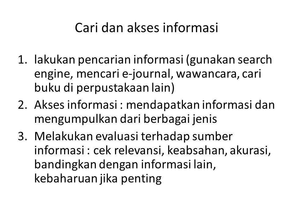 Cari dan akses informasi 1.lakukan pencarian informasi (gunakan search engine, mencari e-journal, wawancara, cari buku di perpustakaan lain) 2.Akses i