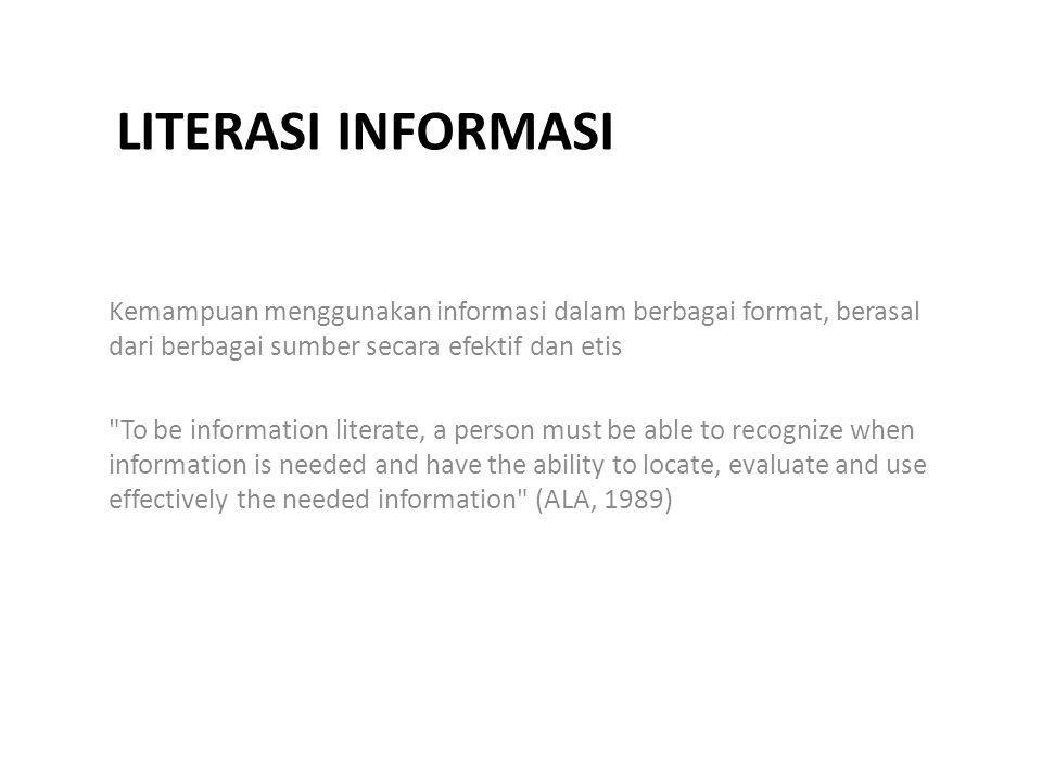 LITERASI INFORMASI Kemampuan menggunakan informasi dalam berbagai format, berasal dari berbagai sumber secara efektif dan etis To be information literate, a person must be able to recognize when information is needed and have the ability to locate, evaluate and use effectively the needed information (ALA, 1989)