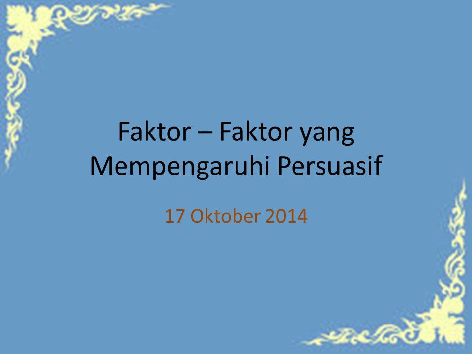 Faktor – Faktor yang Mempengaruhi Persuasif 17 Oktober 2014