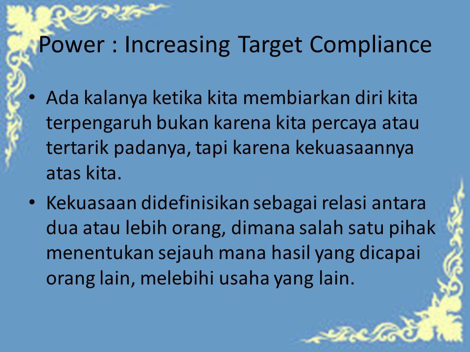 Power : Increasing Target Compliance Ada kalanya ketika kita membiarkan diri kita terpengaruh bukan karena kita percaya atau tertarik padanya, tapi karena kekuasaannya atas kita.