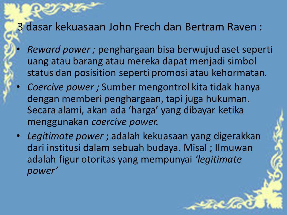 3 dasar kekuasaan John Frech dan Bertram Raven : Reward power ; penghargaan bisa berwujud aset seperti uang atau barang atau mereka dapat menjadi simbol status dan posisition seperti promosi atau kehormatan.
