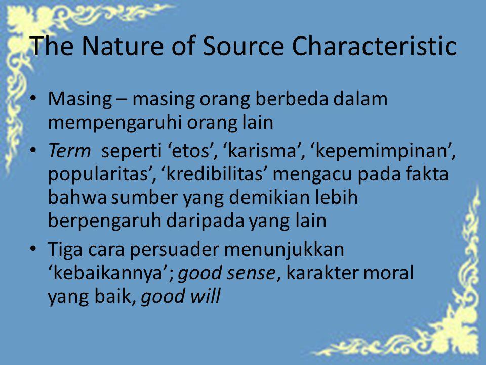 The Nature of Source Characteristic Masing – masing orang berbeda dalam mempengaruhi orang lain Term seperti 'etos', 'karisma', 'kepemimpinan', popularitas', 'kredibilitas' mengacu pada fakta bahwa sumber yang demikian lebih berpengaruh daripada yang lain Tiga cara persuader menunjukkan 'kebaikannya'; good sense, karakter moral yang baik, good will