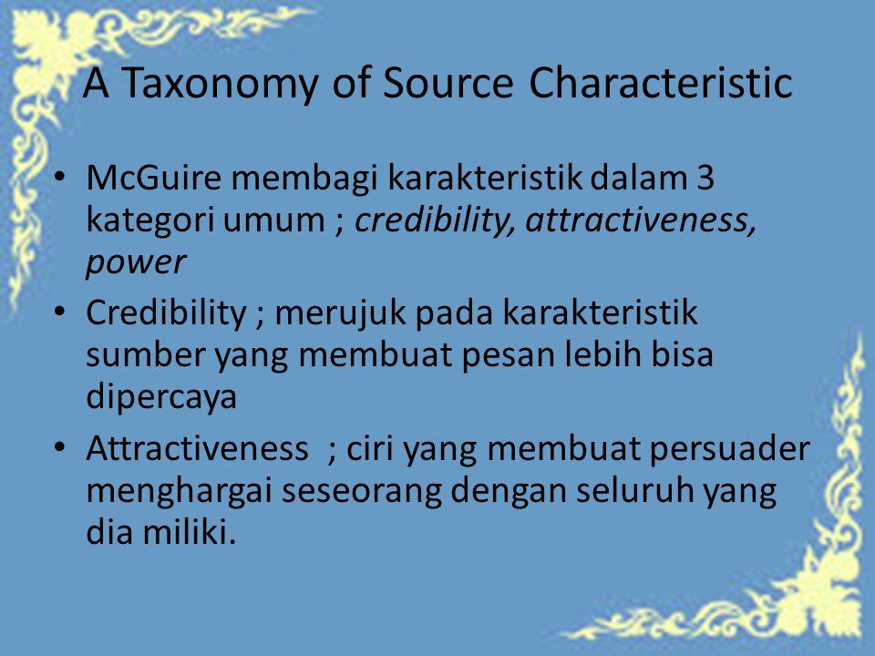A Taxonomy of Source Characteristic McGuire membagi karakteristik dalam 3 kategori umum ; credibility, attractiveness, power Credibility ; merujuk pada karakteristik sumber yang membuat pesan lebih bisa dipercaya Attractiveness ; ciri yang membuat persuader menghargai seseorang dengan seluruh yang dia miliki.
