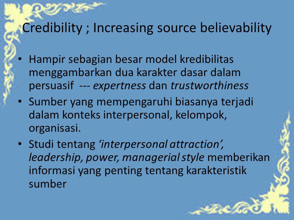 Credibility ; Increasing source believability Hampir sebagian besar model kredibilitas menggambarkan dua karakter dasar dalam persuasif --- expertness dan trustworthiness Sumber yang mempengaruhi biasanya terjadi dalam konteks interpersonal, kelompok, organisasi.