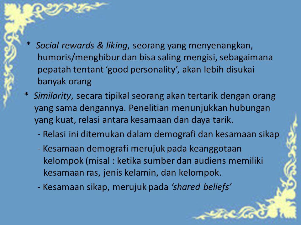 * Social rewards & liking, seorang yang menyenangkan, humoris/menghibur dan bisa saling mengisi, sebagaimana pepatah tentant 'good personality', akan lebih disukai banyak orang * Similarity, secara tipikal seorang akan tertarik dengan orang yang sama dengannya.