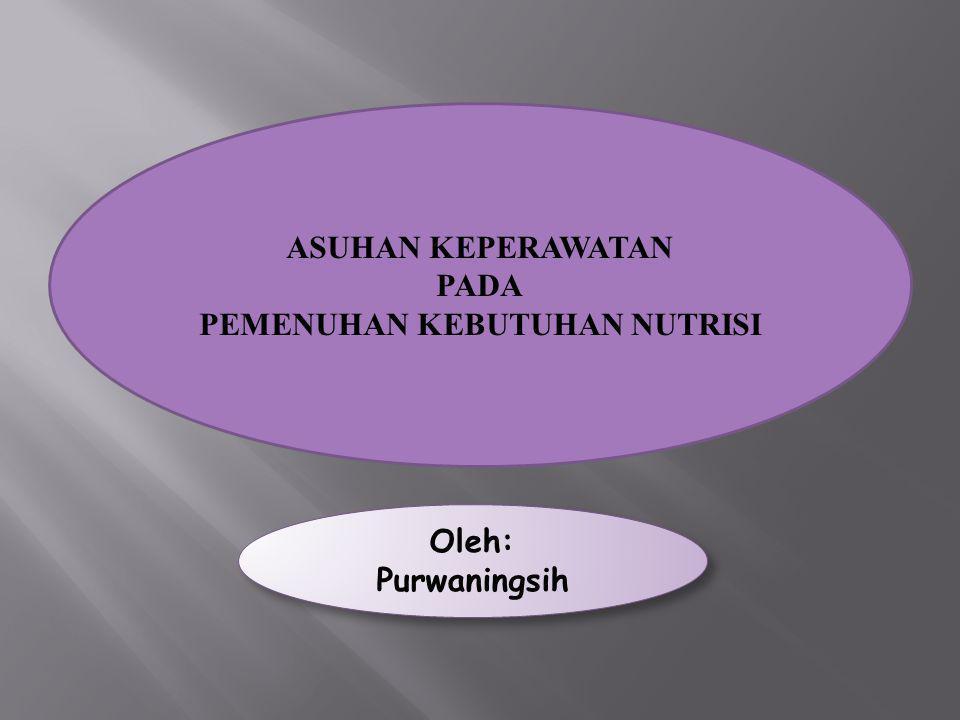 ASUHAN KEPERAWATAN PADA PEMENUHAN KEBUTUHAN NUTRISI Oleh: Purwaningsih Oleh: Purwaningsih