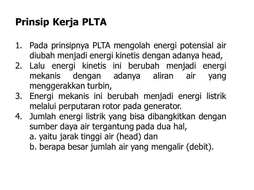 1.Pada prinsipnya PLTA mengolah energi potensial air diubah menjadi energi kinetis dengan adanya head, 2.Lalu energi kinetis ini berubah menjadi energi mekanis dengan adanya aliran air yang menggerakkan turbin, 3.Energi mekanis ini berubah menjadi energi listrik melalui perputaran rotor pada generator.