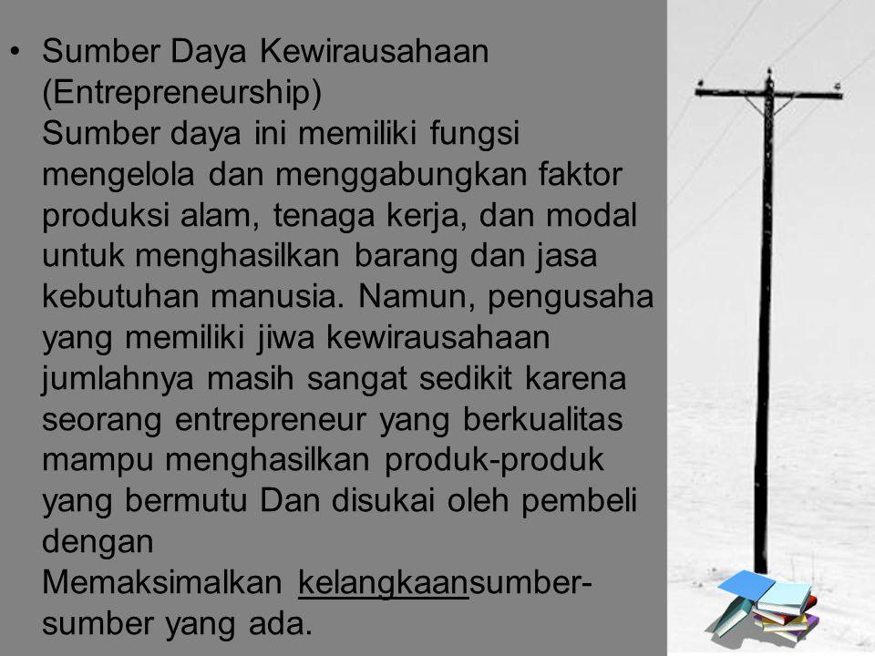 Sumber Daya Kewirausahaan (Entrepreneurship) Sumber daya ini memiliki fungsi mengelola dan menggabungkan faktor produksi alam, tenaga kerja, dan modal untuk menghasilkan barang dan jasa kebutuhan manusia.